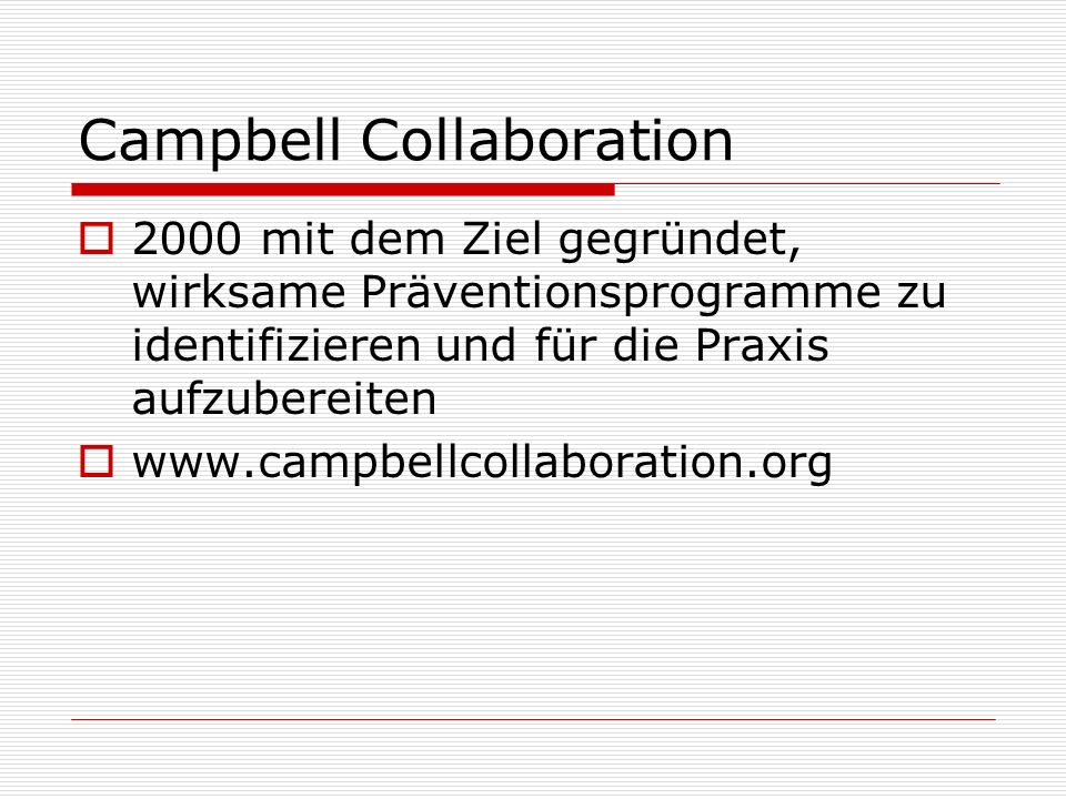 Campbell Collaboration 2000 mit dem Ziel gegründet, wirksame Präventionsprogramme zu identifizieren und für die Praxis aufzubereiten www.campbellcolla
