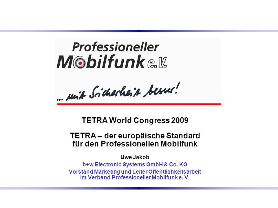 TETRA World Congress 2009 TETRA – der europäische Standard für den Professionellen Mobilfunk Uwe Jakob b+w Electronic Systems GmbH & Co. KG Vorstand M