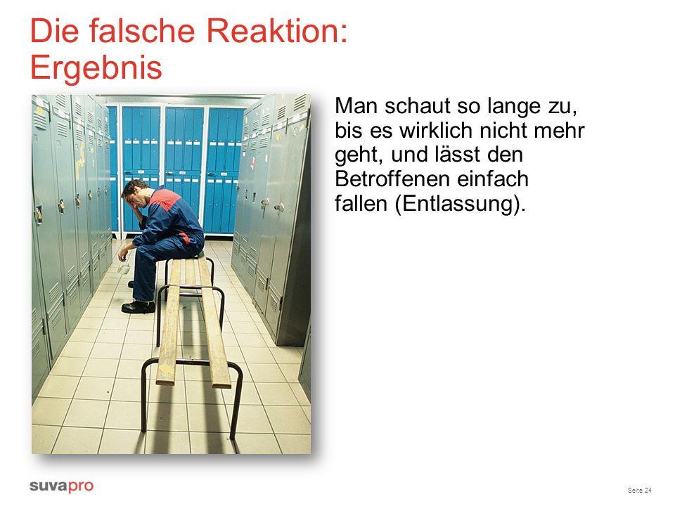 Seite 24 Die falsche Reaktion: Ergebnis Man schaut so lange zu, bis es wirklich nicht mehr geht, und lässt den Betroffenen einfach fallen (Entlassung)