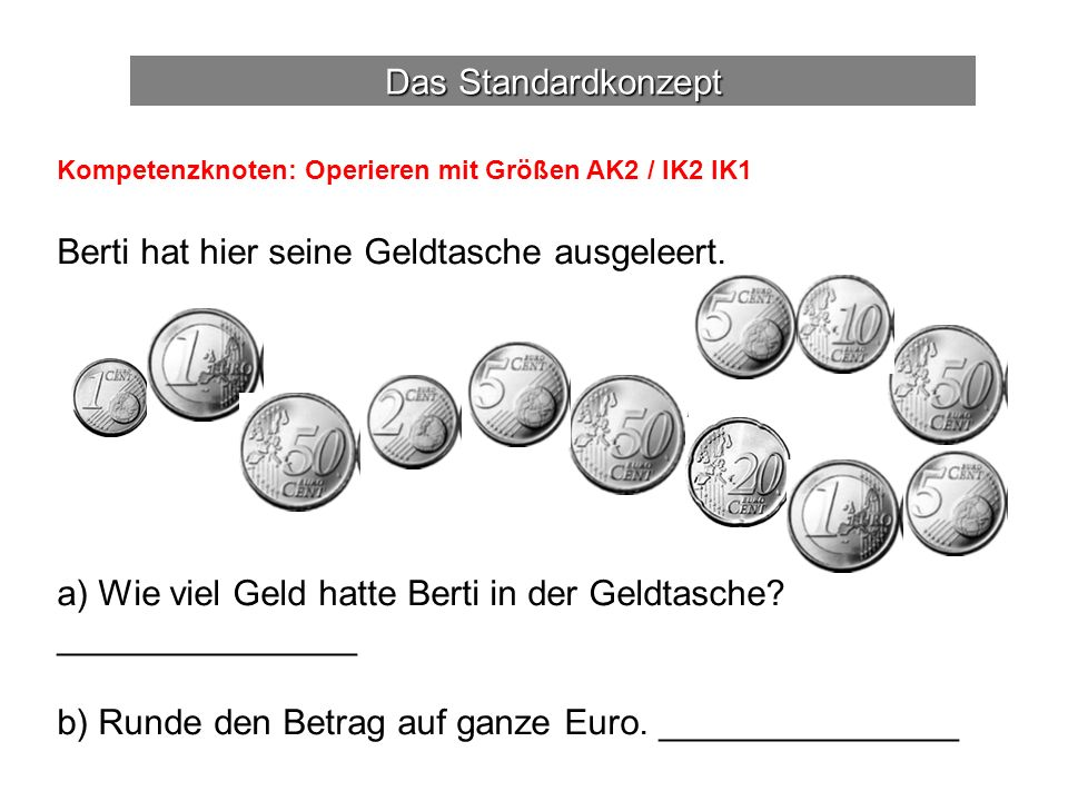 Das Standardkonzept Kompetenzknoten: Operieren mit Größen AK2 / IK2 IK1 Berti hat hier seine Geldtasche ausgeleert.