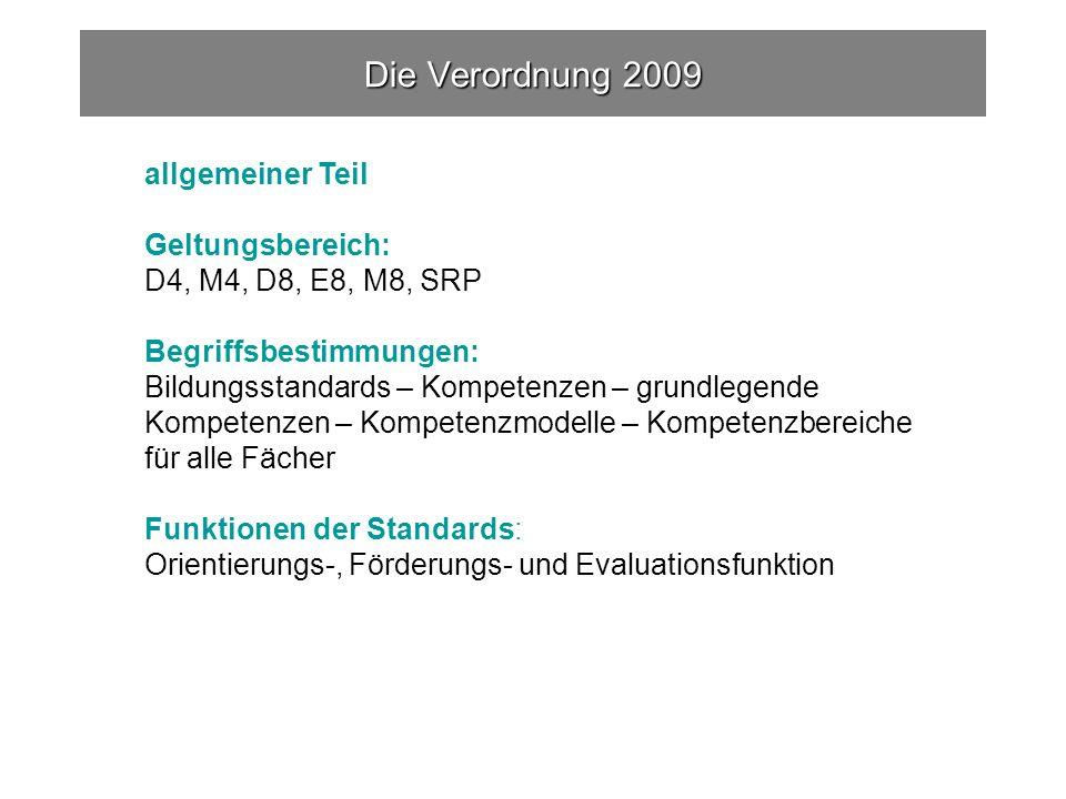 allgemeiner Teil Geltungsbereich: D4, M4, D8, E8, M8, SRP Begriffsbestimmungen: Bildungsstandards – Kompetenzen – grundlegende Kompetenzen – Kompetenzmodelle – Kompetenzbereiche für alle Fächer Funktionen der Standards: Orientierungs-, Förderungs- und Evaluationsfunktion Die Verordnung 2009