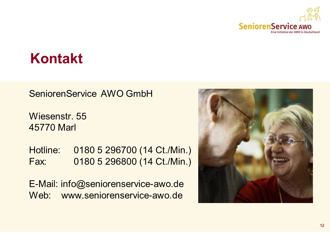 12 Kontakt SeniorenService AWO GmbH Wiesenstr. 55 45770 Marl Hotline: 0180 5 296700 (14 Ct./Min.) Fax: 0180 5 296800 (14 Ct./Min.) E-Mail: info@senior