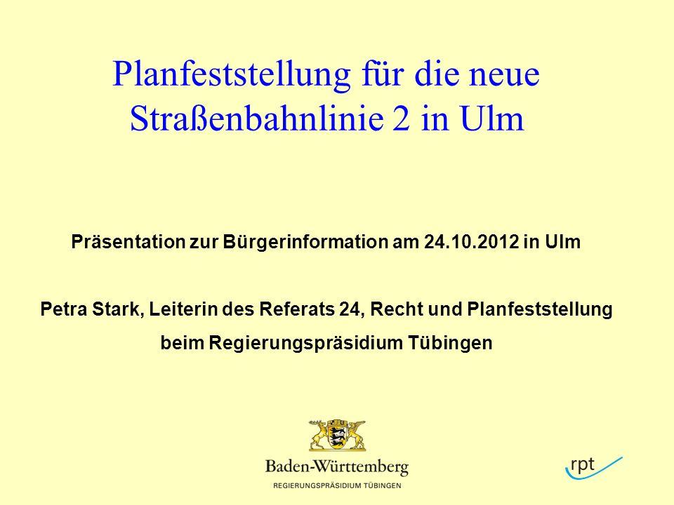 Planfeststellung für die neue Straßenbahnlinie 2 in Ulm Präsentation zur Bürgerinformation am 24.10.2012 in Ulm Petra Stark, Leiterin des Referats 24, Recht und Planfeststellung beim Regierungspräsidium Tübingen