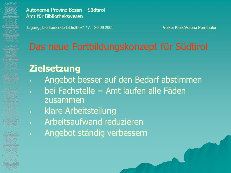 Das neue Fortbildungskonzept für Südtirol Zielsetzung Angebot besser auf den Bedarf abstimmen bei Fachstelle = Amt laufen alle Fäden zusammen klare Arbeitsteilung Arbeitsaufwand reduzieren Angebot ständig verbessern