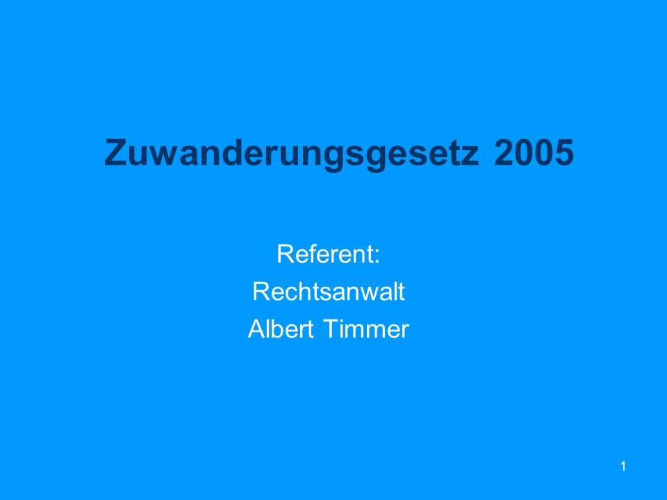 1 Zuwanderungsgesetz 2005 Referent: Rechtsanwalt Albert Timmer