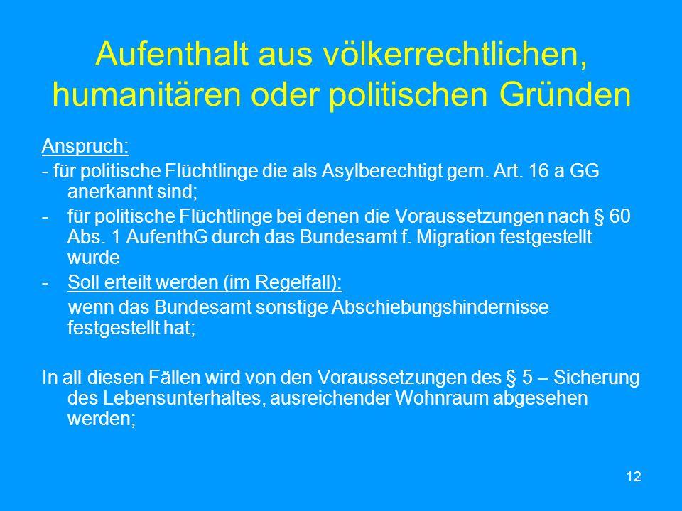12 Aufenthalt aus völkerrechtlichen, humanitären oder politischen Gründen Anspruch: - für politische Flüchtlinge die als Asylberechtigt gem. Art. 16 a