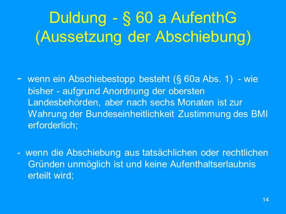 14 Duldung - § 60 a AufenthG (Aussetzung der Abschiebung) - wenn ein Abschiebestopp besteht (§ 60a Abs. 1) - wie bisher - aufgrund Anordnung der obers