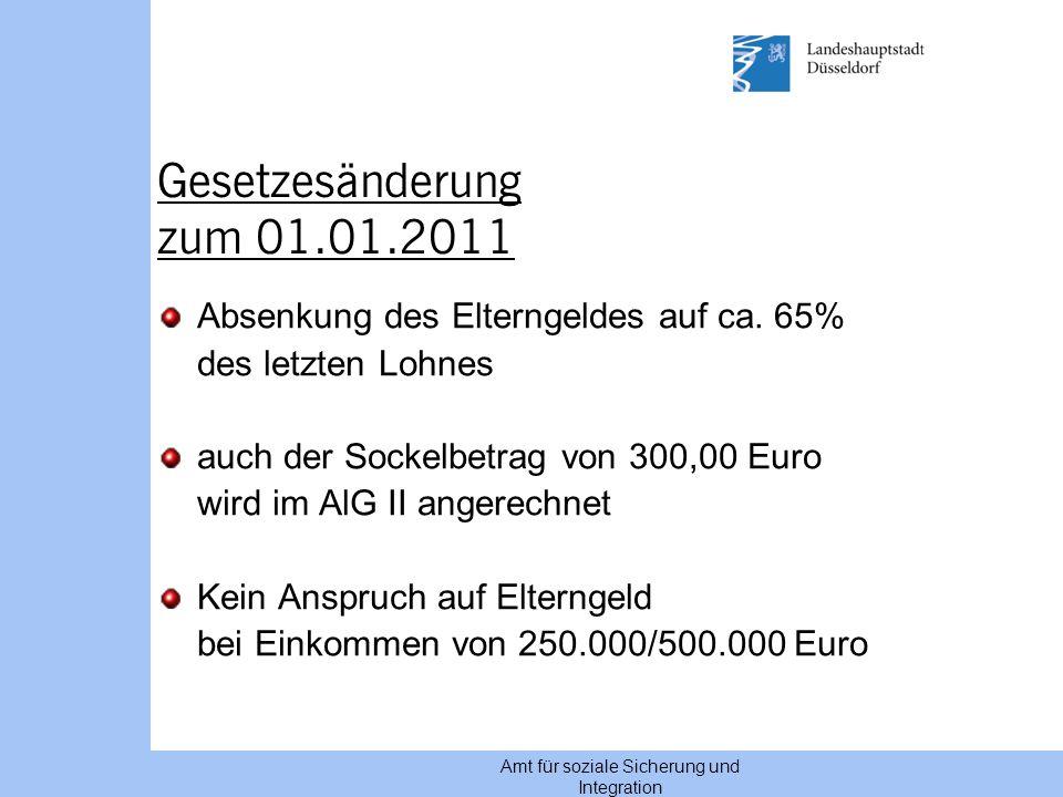 Amt für soziale Sicherung und Integration Gesetzesänderung zum 01.01.2011 Absenkung des Elterngeldes auf ca. 65% des letzten Lohnes auch der Sockelbet