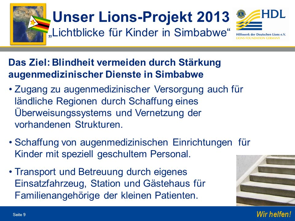 Seite 9 Wir helfen! Unser Lions-Projekt 2013 Lichtblicke für Kinder in Simbabwe Das Ziel: Blindheit vermeiden durch Stärkung augenmedizinischer Dienst