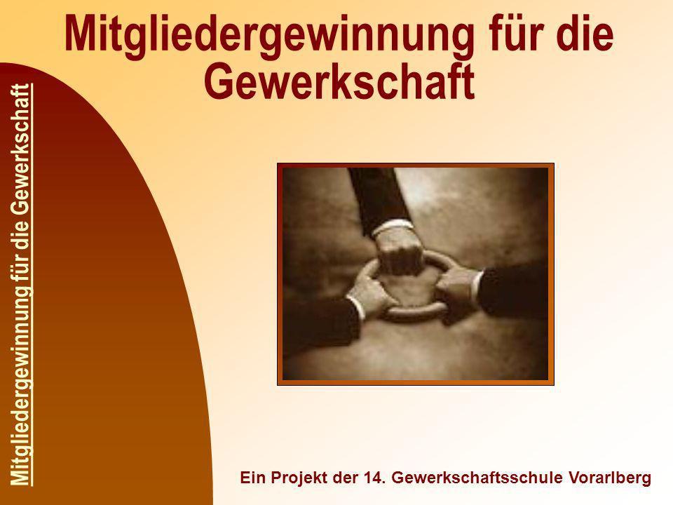 Mitgliedergewinnung für die Gewerkschaft Ein Projekt der 14. Gewerkschaftsschule Vorarlberg Mitgliedergewinnung für die Gewerkschaft