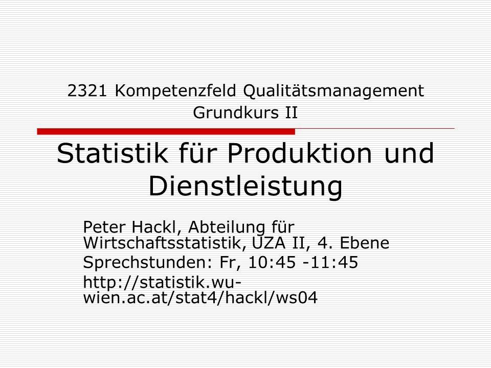 2321 Kompetenzfeld Qualitätsmanagement Grundkurs II Statistik für Produktion und Dienstleistung Peter Hackl, Abteilung für Wirtschaftsstatistik, UZA I