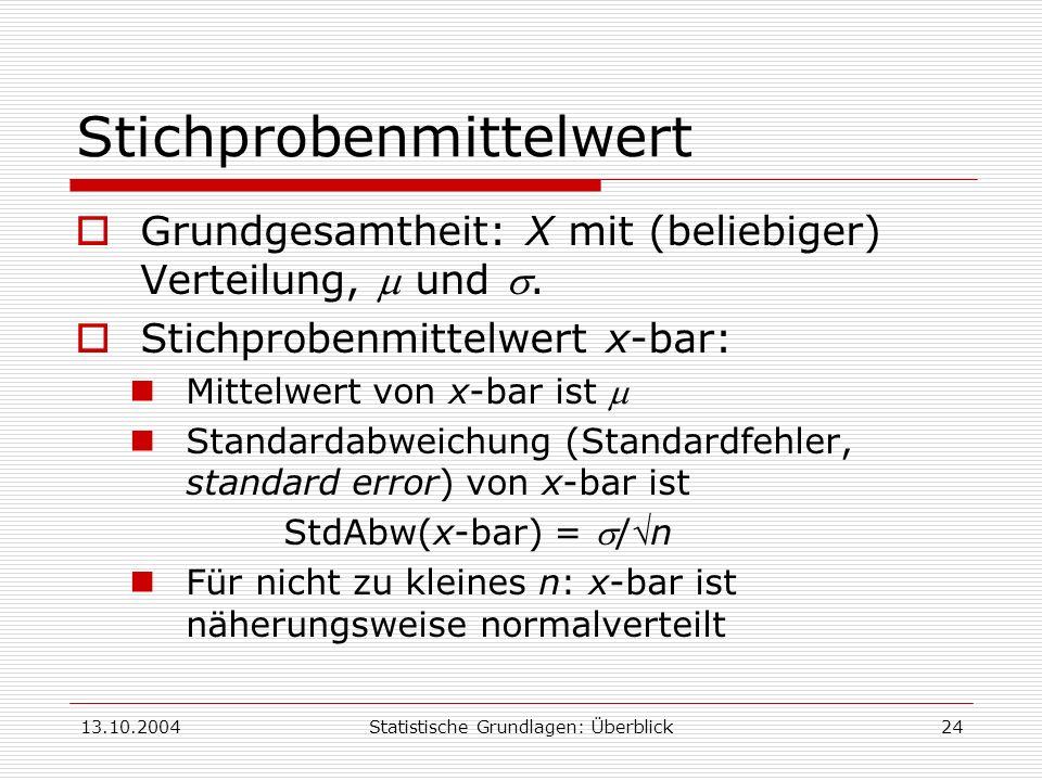 13.10.2004Statistische Grundlagen: Überblick24 Stichprobenmittelwert Grundgesamtheit: X mit (beliebiger) Verteilung, und. Stichprobenmittelwert x-bar: