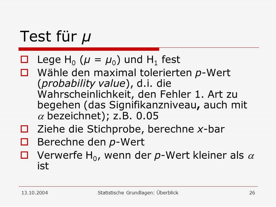 13.10.2004Statistische Grundlagen: Überblick26 Test für μ Lege H 0 (μ = μ 0 ) und H 1 fest Wähle den maximal tolerierten p-Wert (probability value), d
