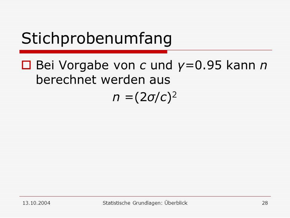 13.10.2004Statistische Grundlagen: Überblick28 Stichprobenumfang Bei Vorgabe von c und γ=0.95 kann n berechnet werden aus n =(2σ/c) 2