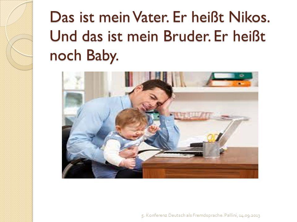 Das ist mein Vater. Er heißt Nikos. Und das ist mein Bruder. Er heißt noch Baby. 5. Konferenz Deutsch als Fremdsprache. Pallini, 14.09.2013