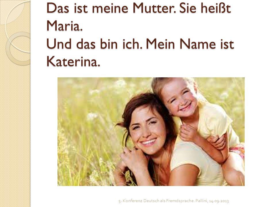 Das ist meine Mutter. Sie heißt Maria. Und das bin ich. Mein Name ist Katerina. 5. Konferenz Deutsch als Fremdsprache. Pallini, 14.09.2013