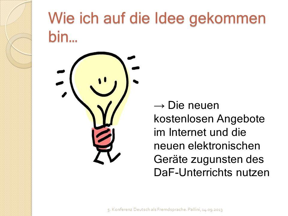 Wie ich auf die Idee gekommen bin… 5. Konferenz Deutsch als Fremdsprache. Pallini, 14.09.2013 Die neuen kostenlosen Angebote im Internet und die neuen
