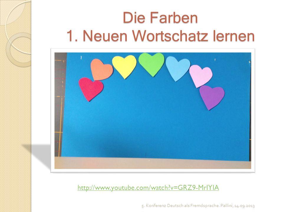Die Farben 1. Neuen Wortschatz lernen 5. Konferenz Deutsch als Fremdsprache. Pallini, 14.09.2013 http://www.youtube.com/watch?v=GRZ9-MrIYIA