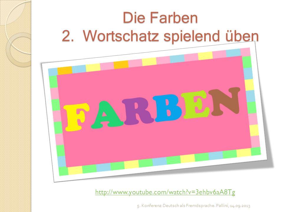 Die Farben 2. Wortschatz spielend üben 5. Konferenz Deutsch als Fremdsprache. Pallini, 14.09.2013 http://www.youtube.com/watch?v=3ehbv6aA8Tg