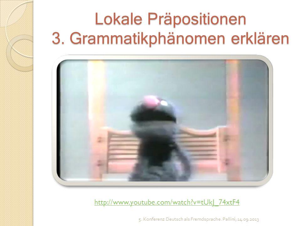 Lokale Präpositionen 3. Grammatikphänomen erklären 5. Konferenz Deutsch als Fremdsprache. Pallini, 14.09.2013 http://www.youtube.com/watch?v=tUkJ_74xt
