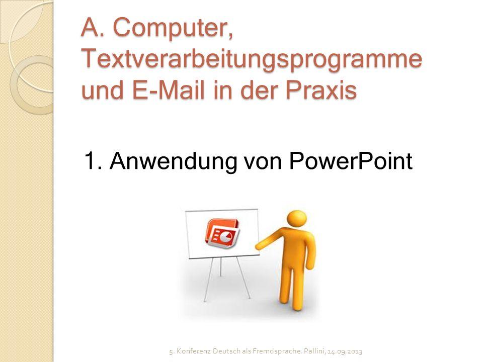 A. Computer, Textverarbeitungsprogramme und E-Mail in der Praxis 5. Konferenz Deutsch als Fremdsprache. Pallini, 14.09.2013 1. Anwendung von PowerPoin