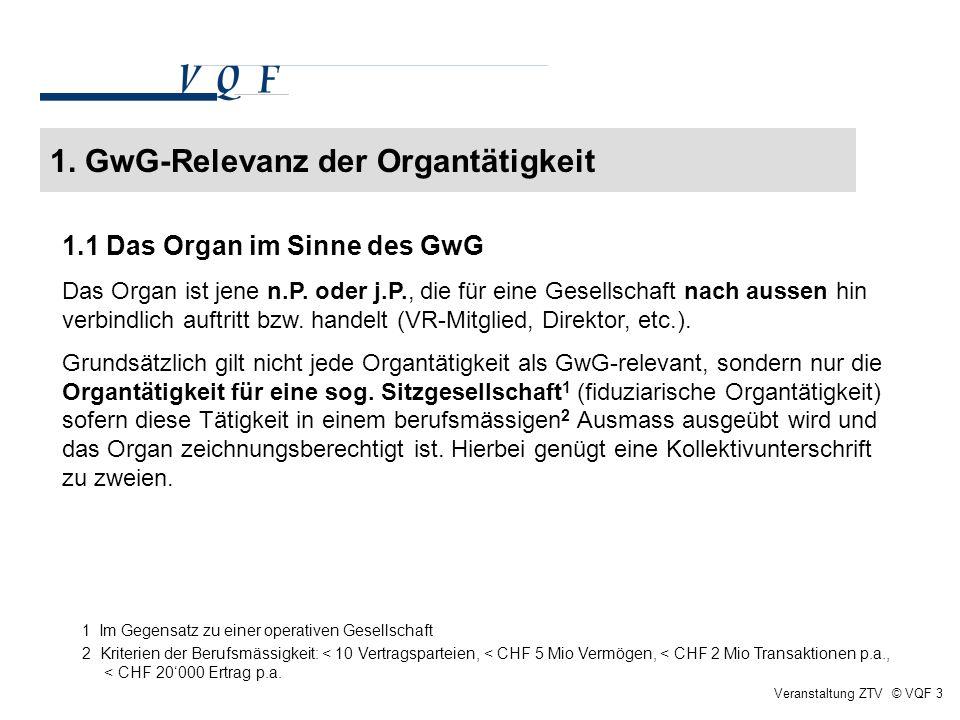 1. GwG-Relevanz der Organtätigkeit Veranstaltung ZTV © VQF 3 1.1 Das Organ im Sinne des GwG Das Organ ist jene n.P. oder j.P., die für eine Gesellscha