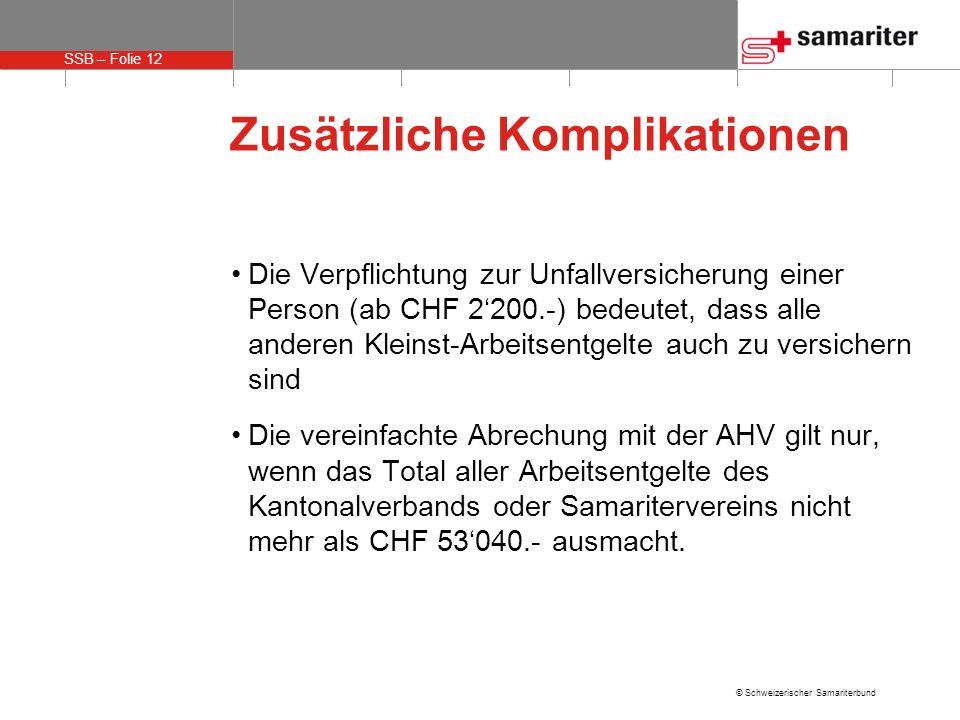 SSB – Folie 12 © Schweizerischer Samariterbund Zusätzliche Komplikationen Die Verpflichtung zur Unfallversicherung einer Person (ab CHF 2200.-) bedeutet, dass alle anderen Kleinst-Arbeitsentgelte auch zu versichern sind Die vereinfachte Abrechung mit der AHV gilt nur, wenn das Total aller Arbeitsentgelte des Kantonalverbands oder Samaritervereins nicht mehr als CHF 53040.- ausmacht.