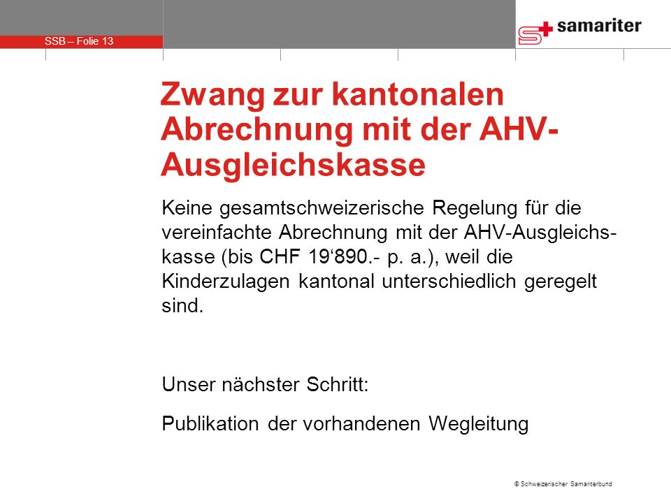 SSB – Folie 13 © Schweizerischer Samariterbund Zwang zur kantonalen Abrechnung mit der AHV- Ausgleichskasse Keine gesamtschweizerische Regelung für die vereinfachte Abrechnung mit der AHV-Ausgleichs- kasse (bis CHF 19890.- p.