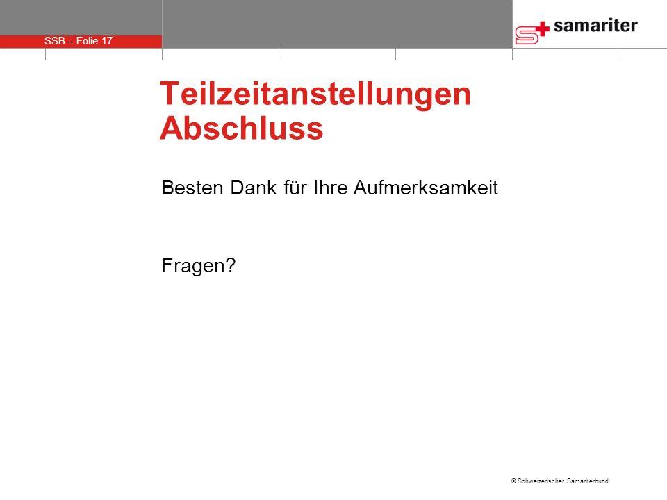 SSB – Folie 17 © Schweizerischer Samariterbund Teilzeitanstellungen Abschluss Besten Dank für Ihre Aufmerksamkeit Fragen