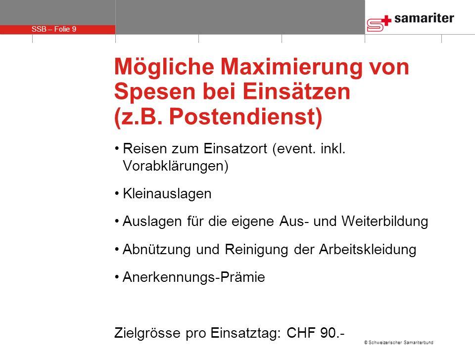 SSB – Folie 9 © Schweizerischer Samariterbund Mögliche Maximierung von Spesen bei Einsätzen (z.B. Postendienst) Reisen zum Einsatzort (event. inkl. Vo