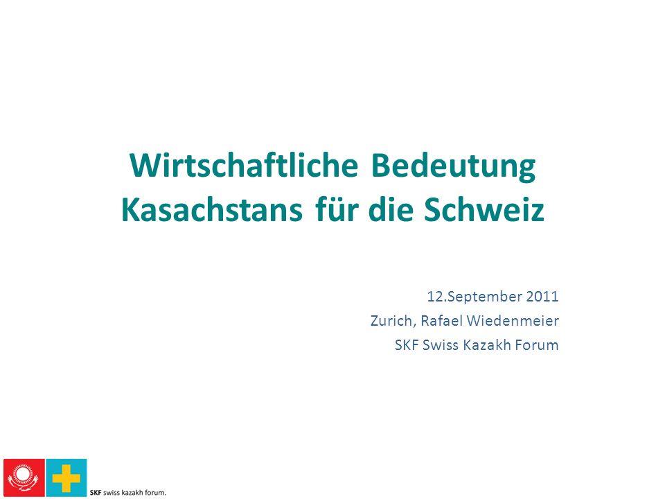 Wirtschaftliche Bedeutung Kasachstans für die Schweiz 12.September 2011 Zurich, Rafael Wiedenmeier SKF Swiss Kazakh Forum
