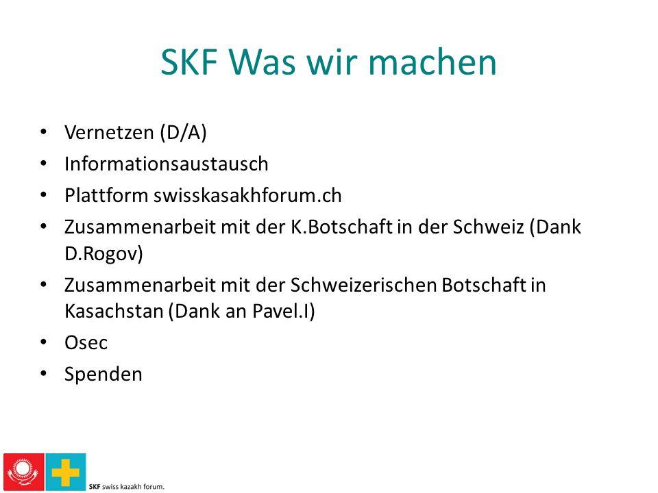 SKF Was wir machen Vernetzen (D/A) Informationsaustausch Plattform swisskasakhforum.ch Zusammenarbeit mit der K.Botschaft in der Schweiz (Dank D.Rogov