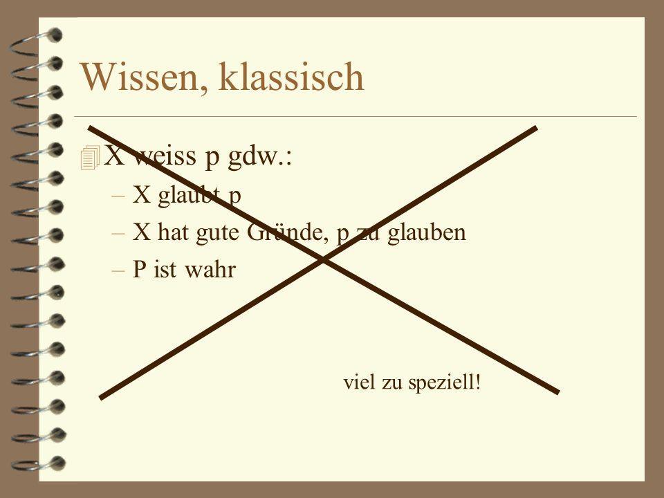 Wissen, klassisch 4 X weiss p gdw.: –X glaubt p –X hat gute Gründe, p zu glauben –P ist wahr viel zu speziell!