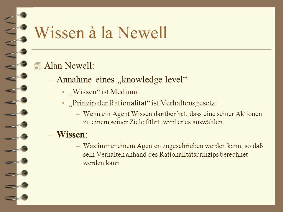 Wissen à la Newell 4 Alan Newell: –Annahme eines knowledge level Wissen ist Medium Prinzip der Rationalität ist Verhaltensgesetz: –Wenn ein Agent Wissen darüber hat, dass eine seiner Aktionen zu einem seiner Ziele führt, wird er es auswählen –Wissen: –Was immer einem Agenten zugeschrieben werden kann, so daß sein Verhalten anhand des Rationalitätsprinzips berechnet werden kann