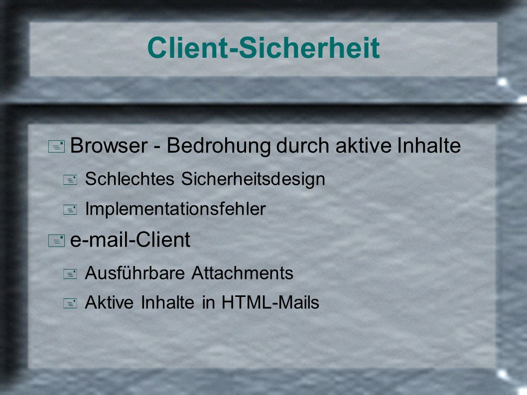 Client-Sicherheit + Browser - Bedrohung durch aktive Inhalte + Schlechtes Sicherheitsdesign + Implementationsfehler + e-mail-Client + Ausführbare Attachments + Aktive Inhalte in HTML-Mails