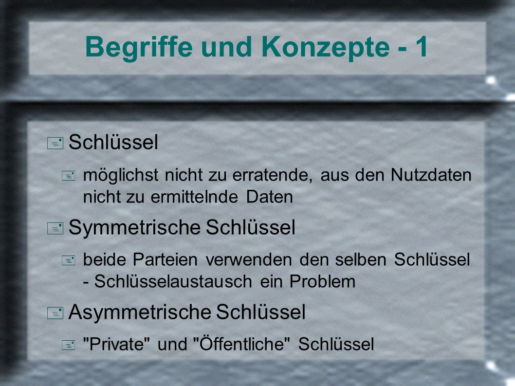 Begriffe und Konzepte - 1 + Schlüssel + möglichst nicht zu erratende, aus den Nutzdaten nicht zu ermittelnde Daten + Symmetrische Schlüssel + beide Pa