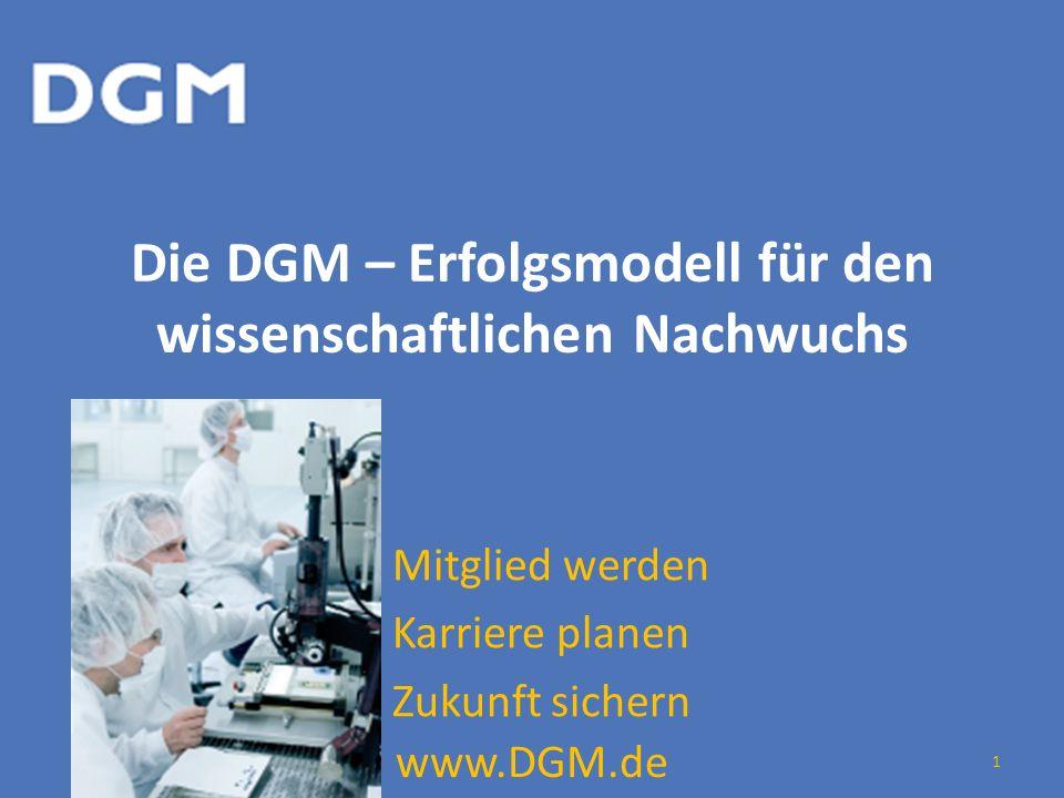 Die DGM – Erfolgsmodell für den wissenschaftlichen Nachwuchs Mitglied werden Karriere planen Zukunft sichern www.DGM.de 1
