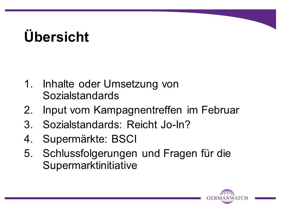 Übersicht 1.Inhalte oder Umsetzung von Sozialstandards 2.Input vom Kampagnentreffen im Februar 3.Sozialstandards: Reicht Jo-In? 4.Supermärkte: BSCI 5.