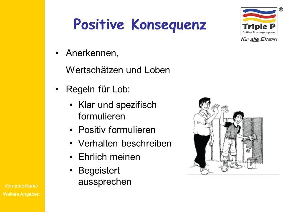 Vorname Name Weitere Angaben Positive Konsequenz Anerkennen, Wertschätzen und Loben Regeln für Lob: Klar und spezifisch formulieren Positiv formuliere