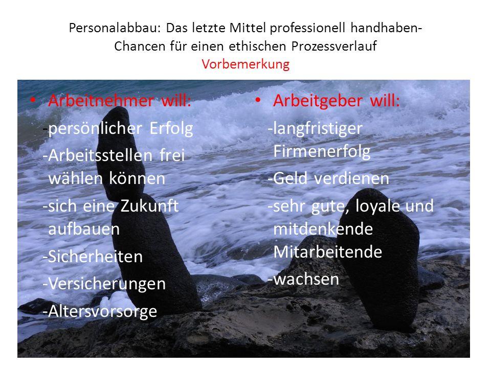 Personalabbau: Das letzte Mittel professionell handhaben- Chancen für einen ethischen Prozessverlauf Vorbemerkung Arbeitnehmer will: -persönlicher Erf