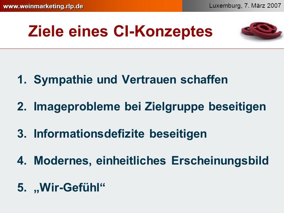 www.weinmarketing.rlp.de Luxemburg, 7. März 2007 Ziele eines CI-Konzeptes 1.Sympathie und Vertrauen schaffen 2.Imageprobleme bei Zielgruppe beseitigen