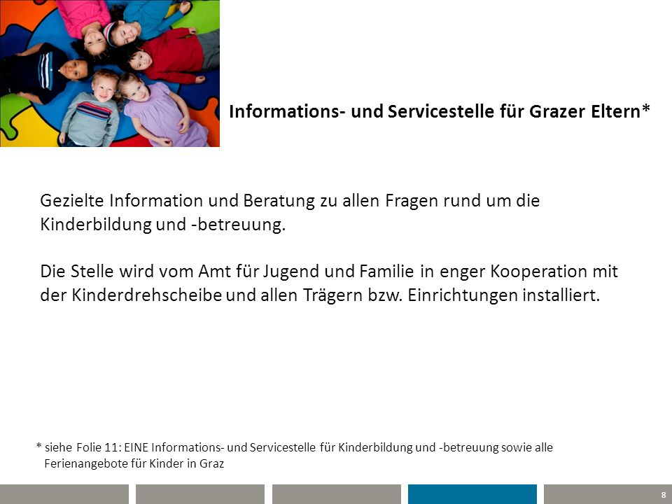 8 Informations- und Servicestelle für Grazer Eltern* Gezielte Information und Beratung zu allen Fragen rund um die Kinderbildung und -betreuung. Die S