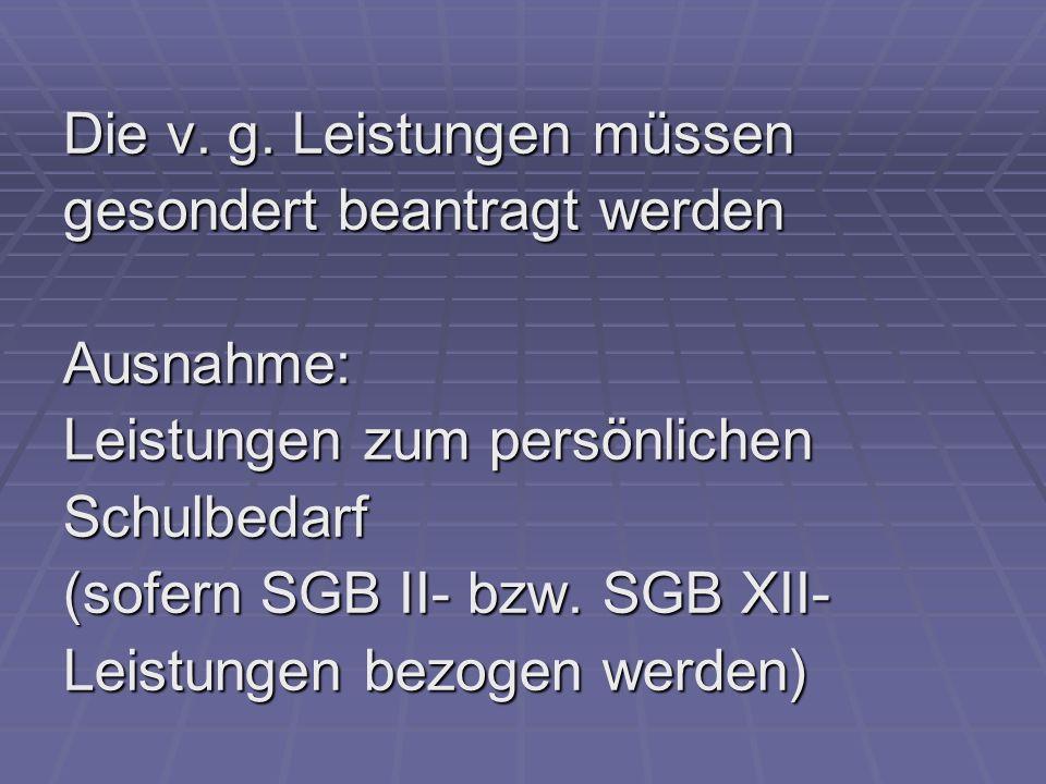 Die v. g. Leistungen müssen gesondert beantragt werden Ausnahme: Leistungen zum persönlichen Schulbedarf (sofern SGB II- bzw. SGB XII- Leistungen bezo