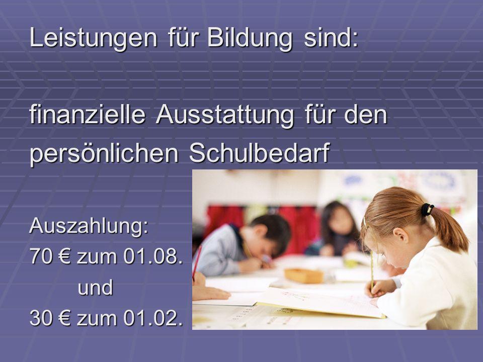 Leistungen für Bildung sind: finanzielle Ausstattung für den persönlichen Schulbedarf Auszahlung: 70 zum 01.08. und 30 zum 01.02.