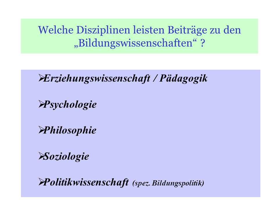 Welche Disziplinen leisten Beiträge zu den Bildungswissenschaften ? Erziehungswissenschaft / Pädagogik Psychologie Philosophie Soziologie Politikwisse