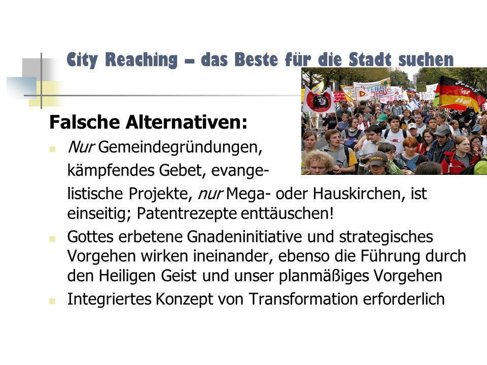 City Reaching – das Beste für die Stadt suchen Falsche Alternativen: Nur Gemeindegründungen, kämpfendes Gebet, evange- listische Projekte, nur Mega- o