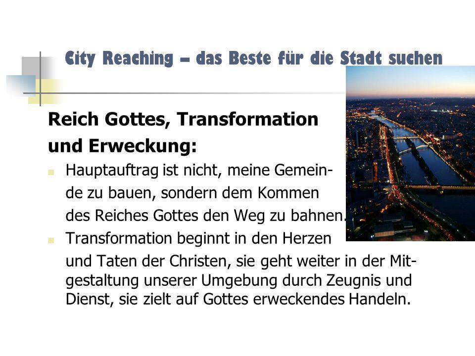 City Reaching – das Beste für die Stadt suchen Reich Gottes, Transformation und Erweckung: Hauptauftrag ist nicht, meine Gemein- de zu bauen, sondern