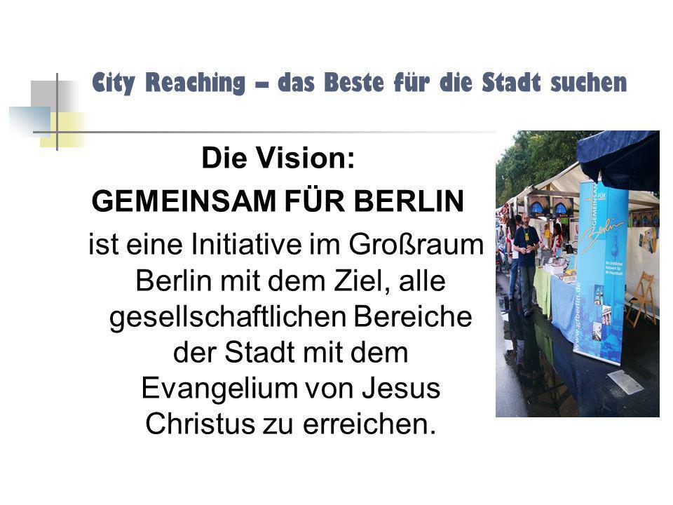 City Reaching – das Beste für die Stadt suchen Die Vision: GEMEINSAM FÜR BERLIN ist eine Initiative im Großraum Berlin mit dem Ziel, alle gesellschaft