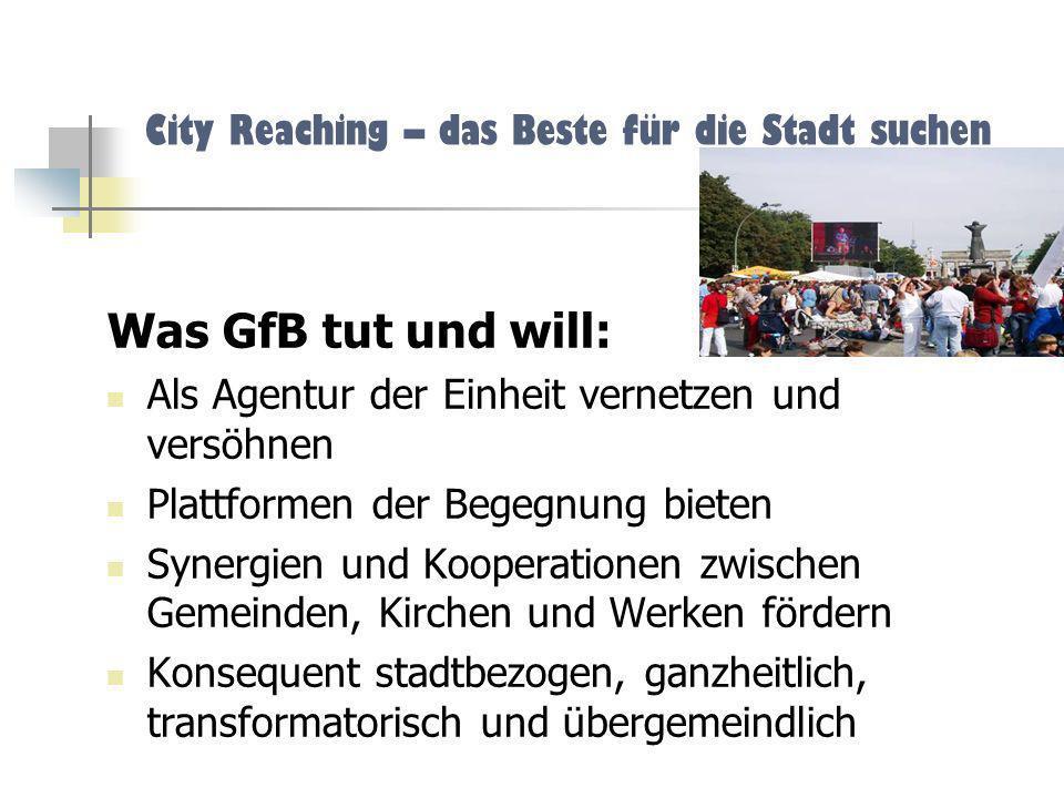 City Reaching – das Beste für die Stadt suchen Was GfB tut und will: Als Agentur der Einheit vernetzen und versöhnen Plattformen der Begegnung bieten