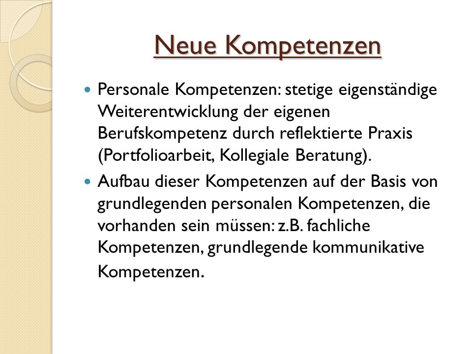 Neue Kompetenzen Personale Kompetenzen: stetige eigenständige Weiterentwicklung der eigenen Berufskompetenz durch reflektierte Praxis (Portfolioarbeit, Kollegiale Beratung).